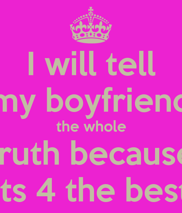 I will tell my boyfriend the whole truth because its 4 the best