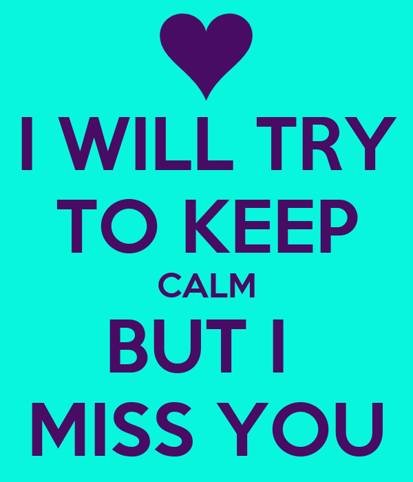 I WILL TRY TO KEEP CALM BUT I  MISS YOU