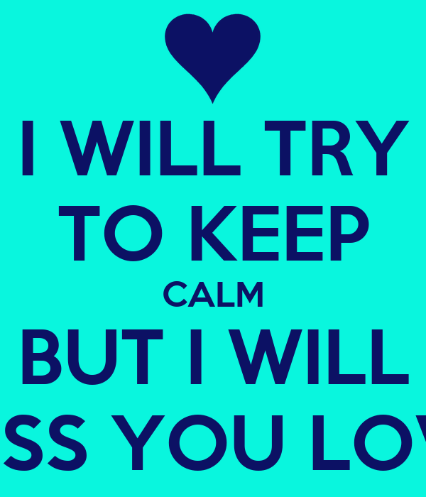 I WILL TRY TO KEEP CALM BUT I WILL MISS YOU LOVE