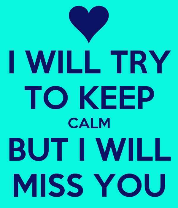I WILL TRY TO KEEP CALM BUT I WILL MISS YOU