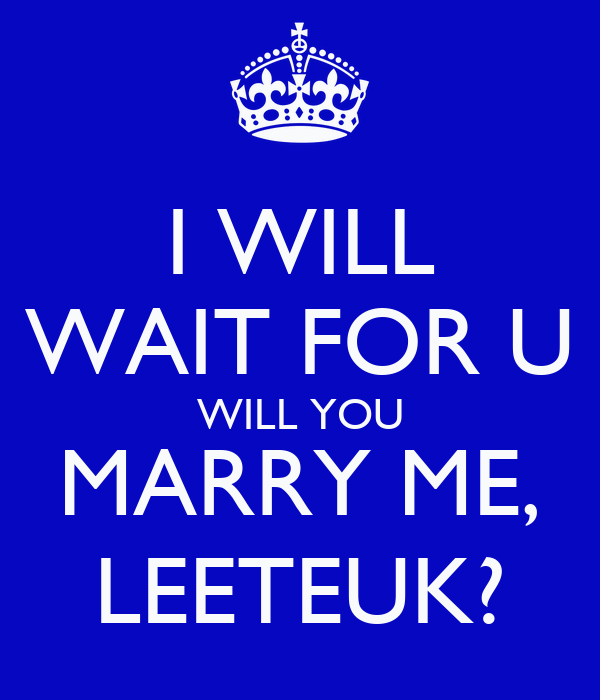 I WILL WAIT FOR U WILL YOU MARRY ME, LEETEUK?