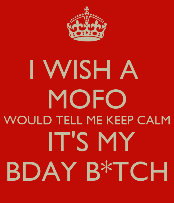 I WISH A  MOFO WOULD TELL ME KEEP CALM  IT'S MY BDAY B*TCH