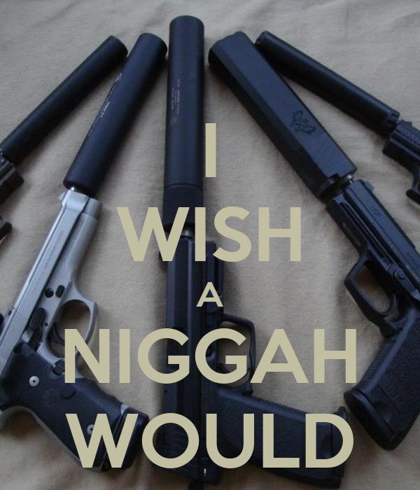 I WISH A NIGGAH WOULD