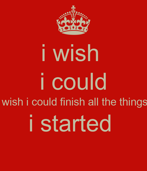 i wish  i could i wish i could finish all the things  i started