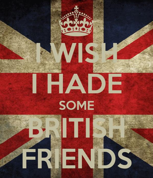I WISH I HADE SOME BRITISH FRIENDS