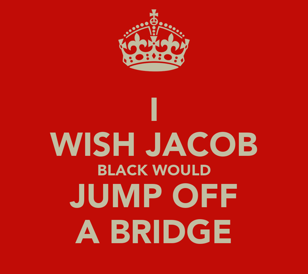 I WISH JACOB BLACK WOULD JUMP OFF A BRIDGE