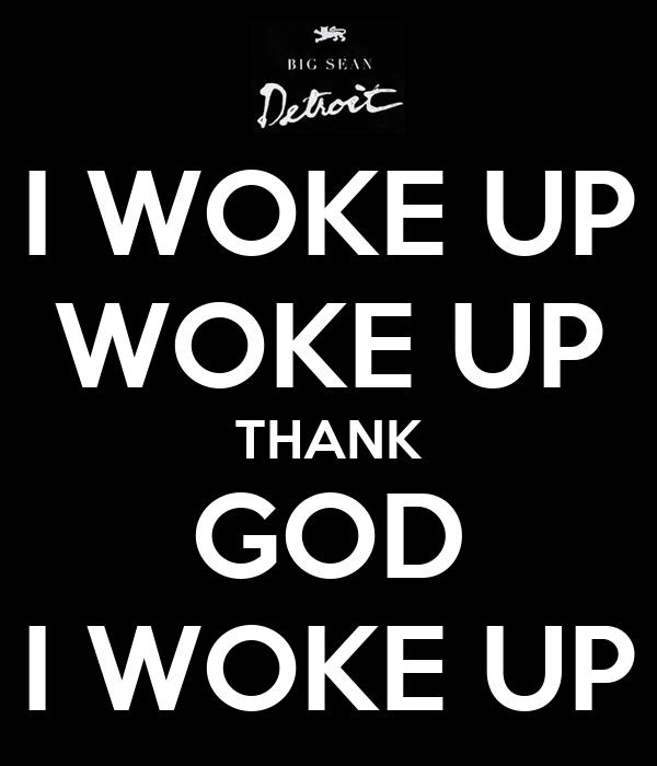 I WOKE UP WOKE UP THANK GOD I WOKE UP