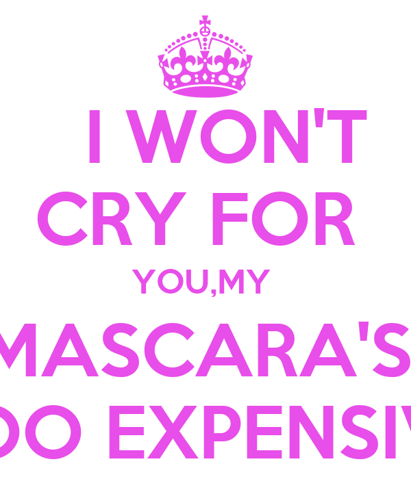 I WON'T  CRY FOR  YOU,MY  MASCARA'S  TOO EXPENSIVE
