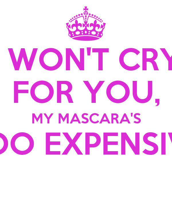 I WON'T CRY FOR YOU, MY MASCARA'S TOO EXPENSIVE