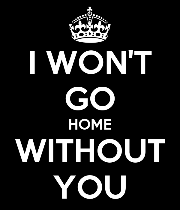 I WON'T GO HOME WITHOUT YOU