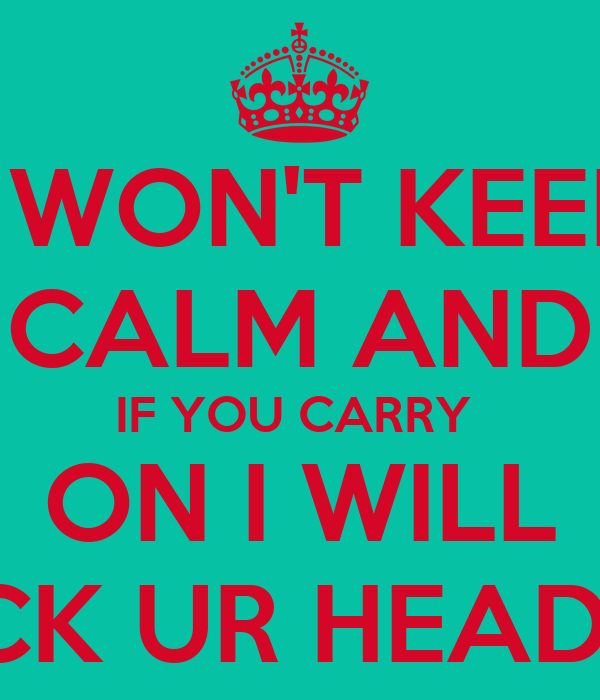I WON'T KEEP CALM AND IF YOU CARRY  ON I WILL KICK UR HEAD IN