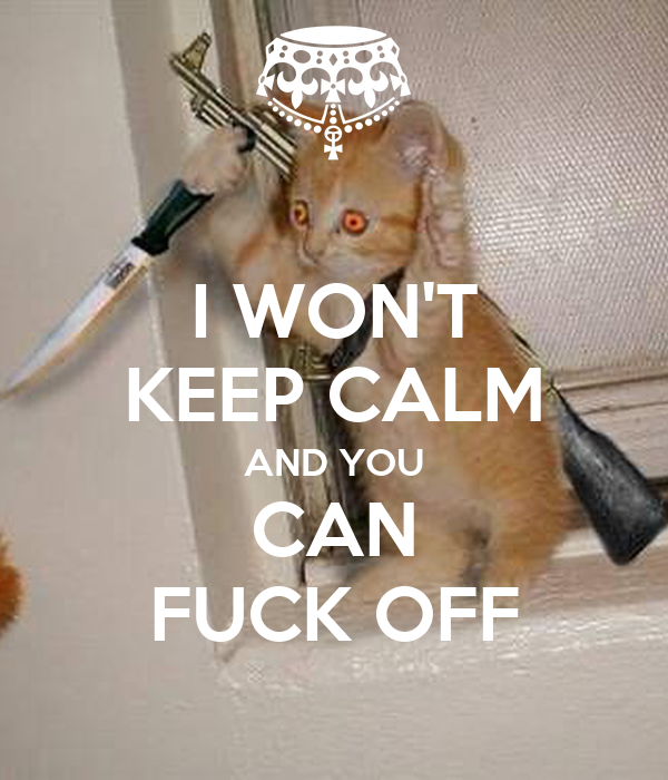 I WON'T KEEP CALM AND YOU CAN FUCK OFF
