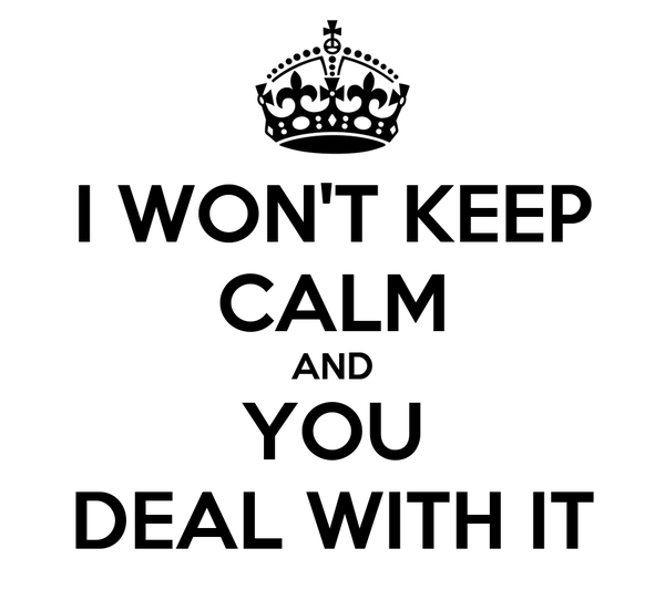 I WON'T KEEP CALM AND YOU DEAL WITH IT