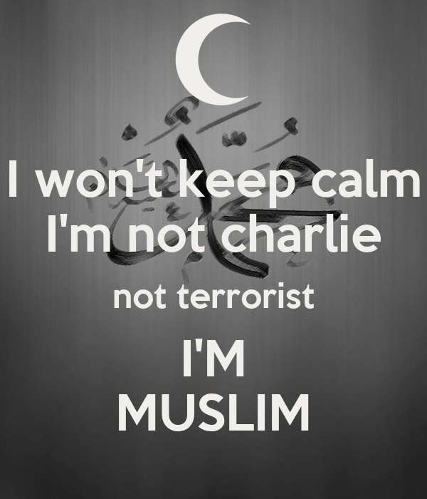 I won't keep calm I'm not charlie not terrorist I'M MUSLIM
