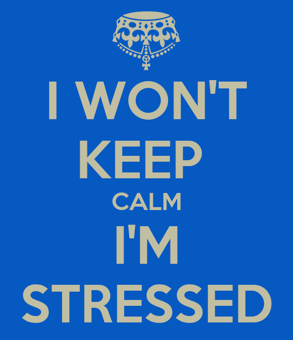 I WON'T KEEP  CALM I'M STRESSED