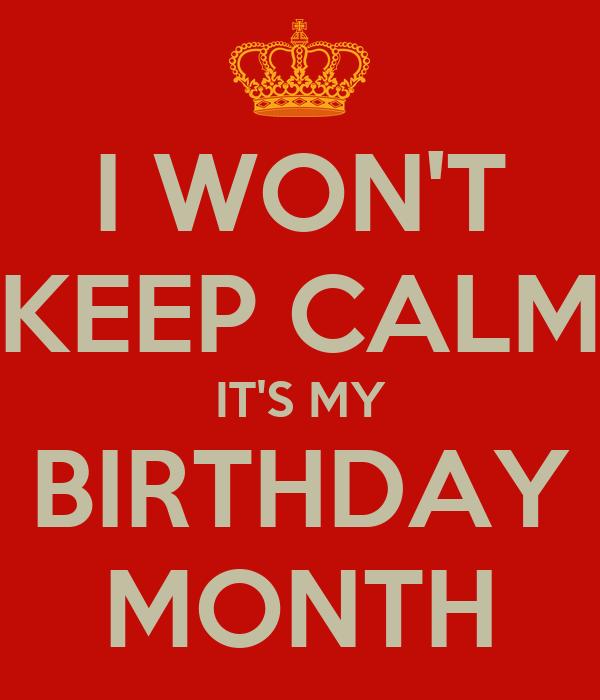 I WON'T KEEP CALM IT'S MY BIRTHDAY MONTH