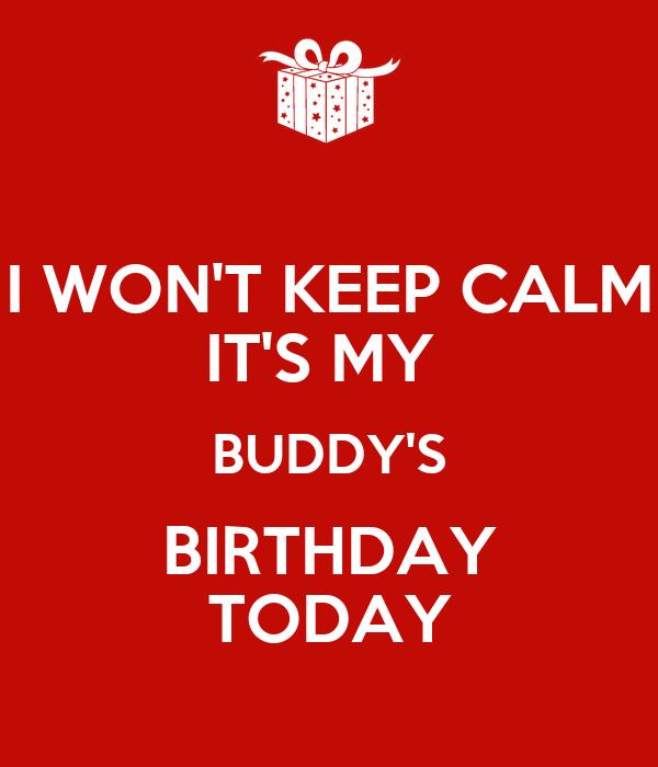I WON'T KEEP CALM IT'S MY  BUDDY'S BIRTHDAY TODAY