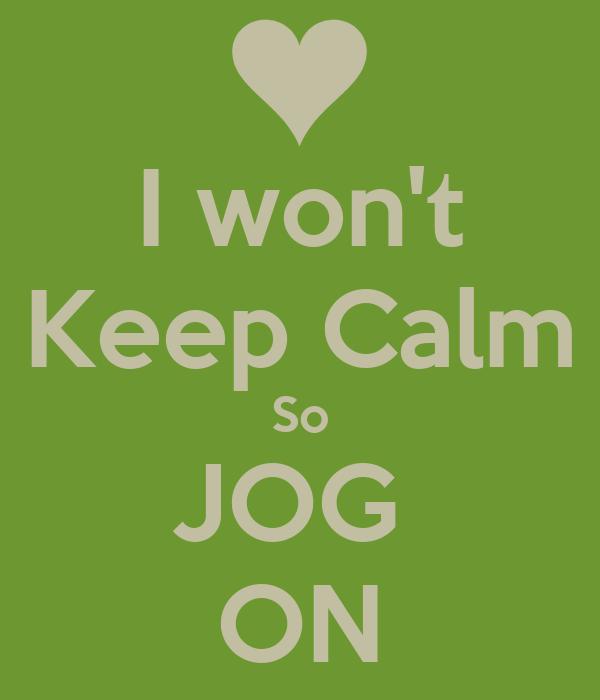 I won't Keep Calm So JOG  ON