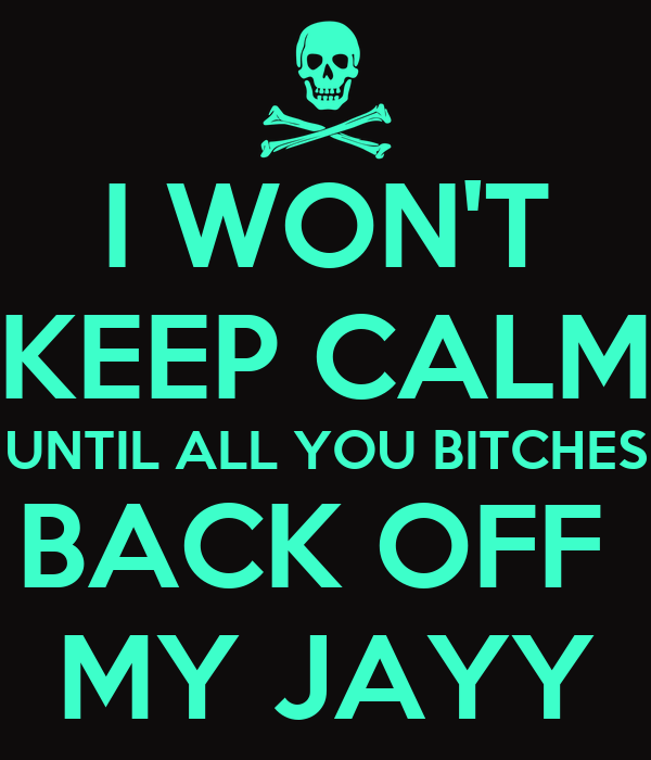 I WON'T KEEP CALM UNTIL ALL YOU BITCHES BACK OFF  MY JAYY