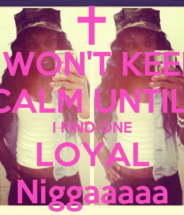 I WON'T KEEP CALM UNTIL  I FIND ONE LOYAL Niggaaaaa