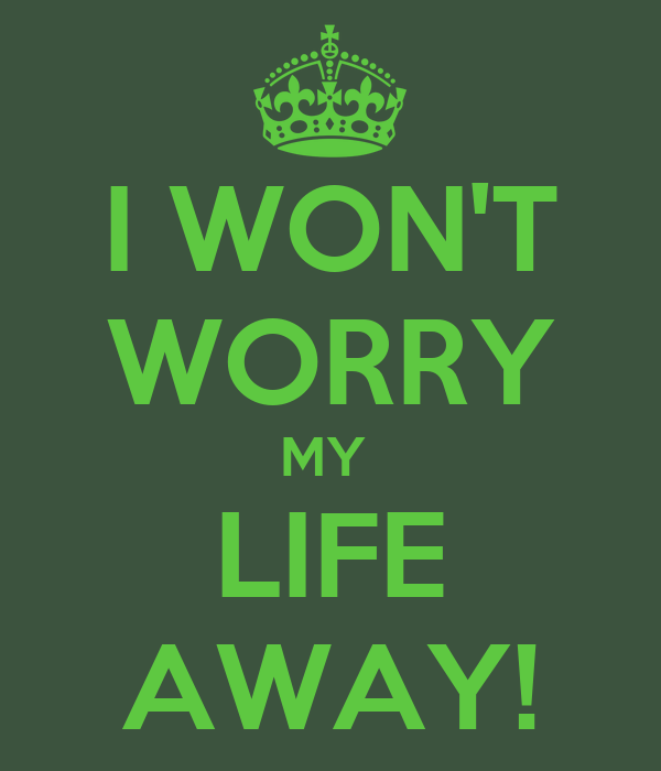 I WON'T WORRY MY  LIFE AWAY!