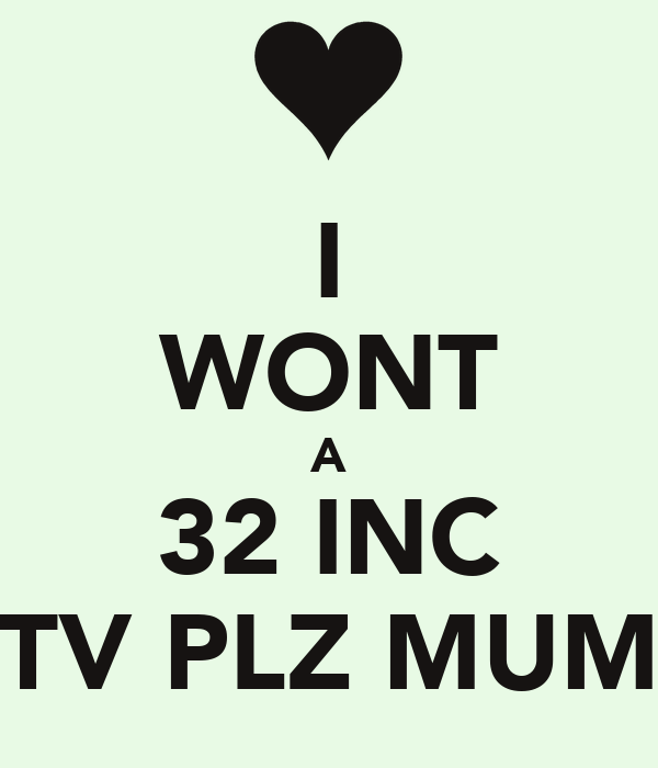 I WONT A 32 INC TV PLZ MUM