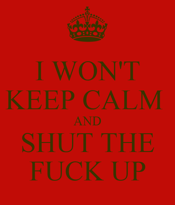 I WON'T KEEP CALM  AND SHUT THE FUCK UP