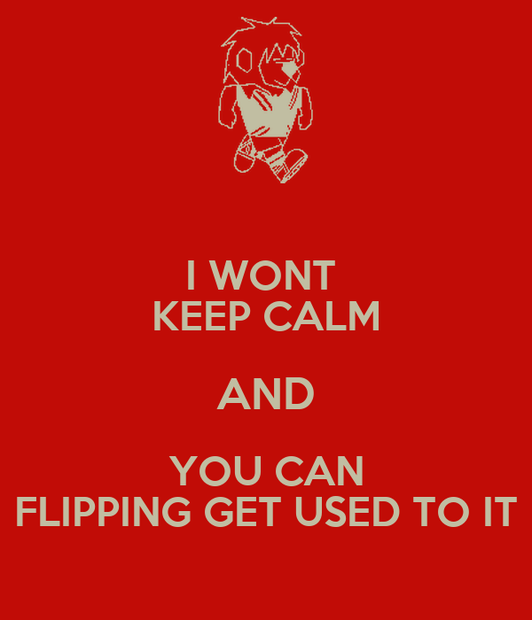 I WONT  KEEP CALM AND YOU CAN FLIPPING GET USED TO IT