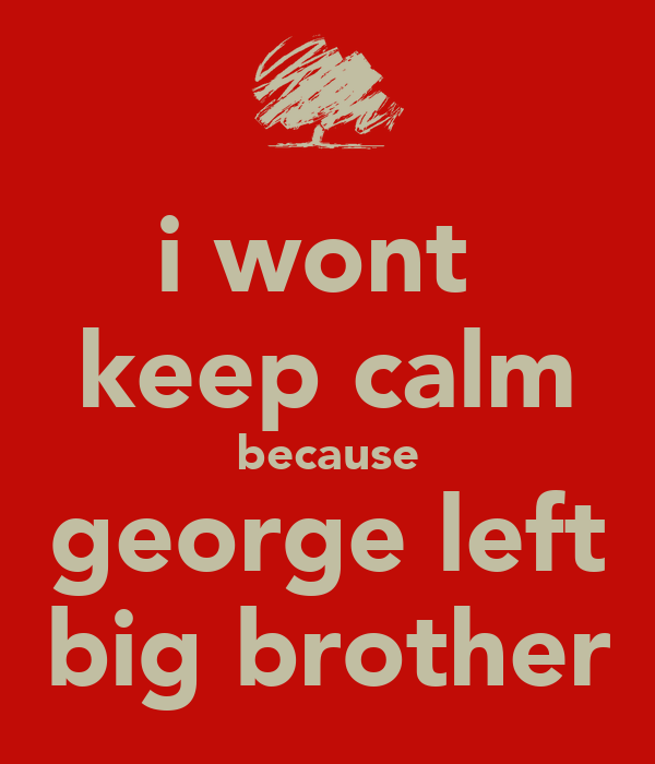i wont  keep calm because george left big brother