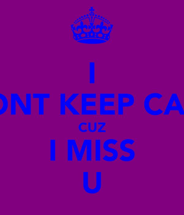 I WONT KEEP CALM CUZ I MISS U