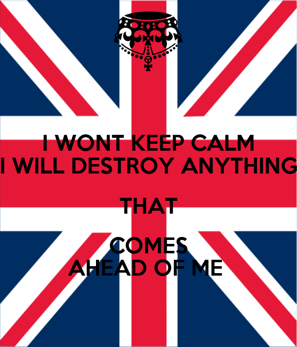 I WONT KEEP CALM I WILL DESTROY ANYTHING THAT COMES AHEAD OF ME