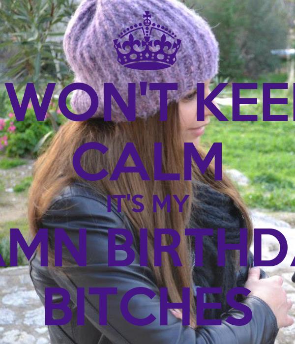 I WON'T KEEP CALM IT'S MY DAMN BIRTHDAY BITCHES