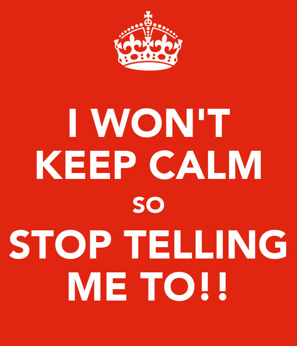 I WON'T KEEP CALM SO STOP TELLING ME TO!!