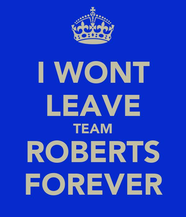 I WONT LEAVE TEAM ROBERTS FOREVER