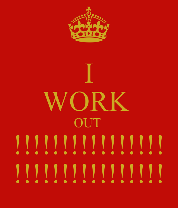I WORK  OUT  !!!!!!!!!!!!!!!! !!!!!!!!!!!!!!!!