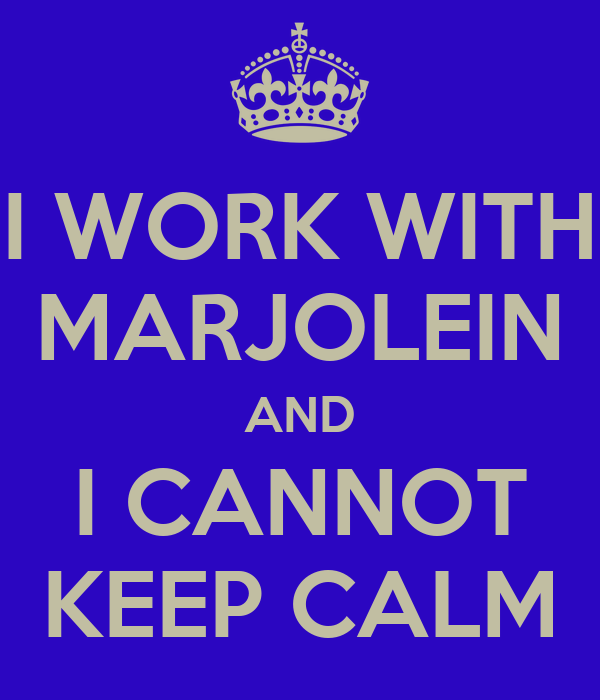 I WORK WITH MARJOLEIN AND I CANNOT KEEP CALM