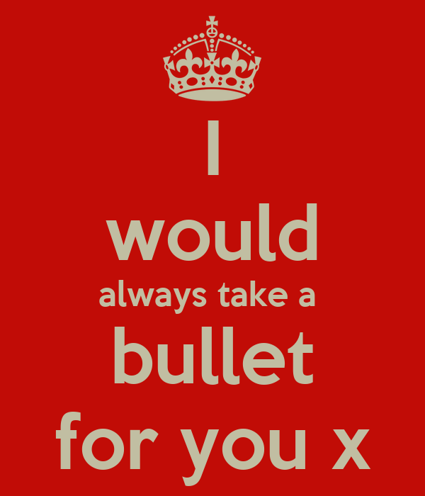 I would always take a  bullet for you x