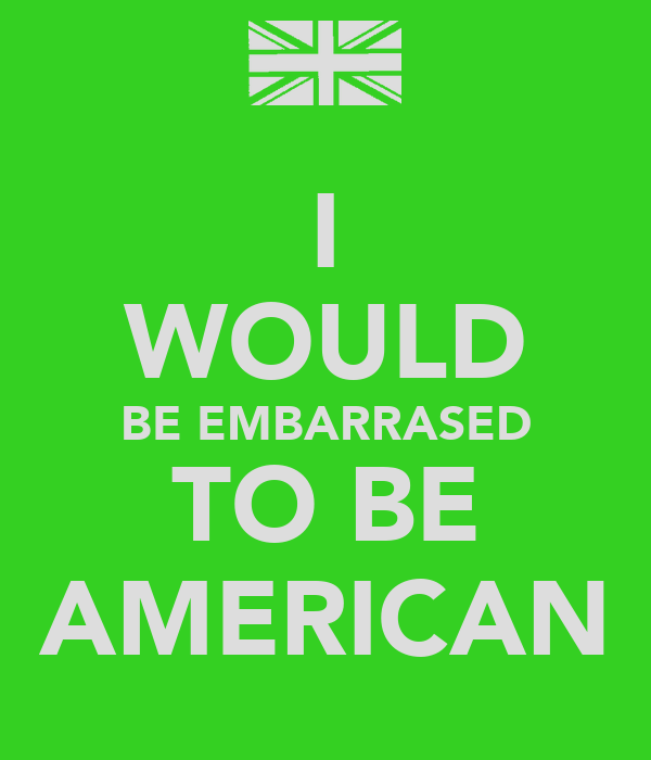 I WOULD BE EMBARRASED TO BE AMERICAN