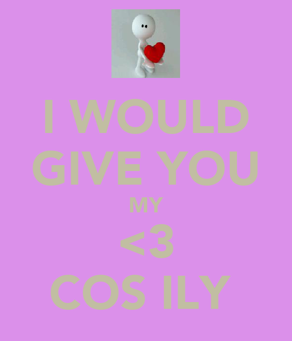 I WOULD GIVE YOU MY <3 COS ILY