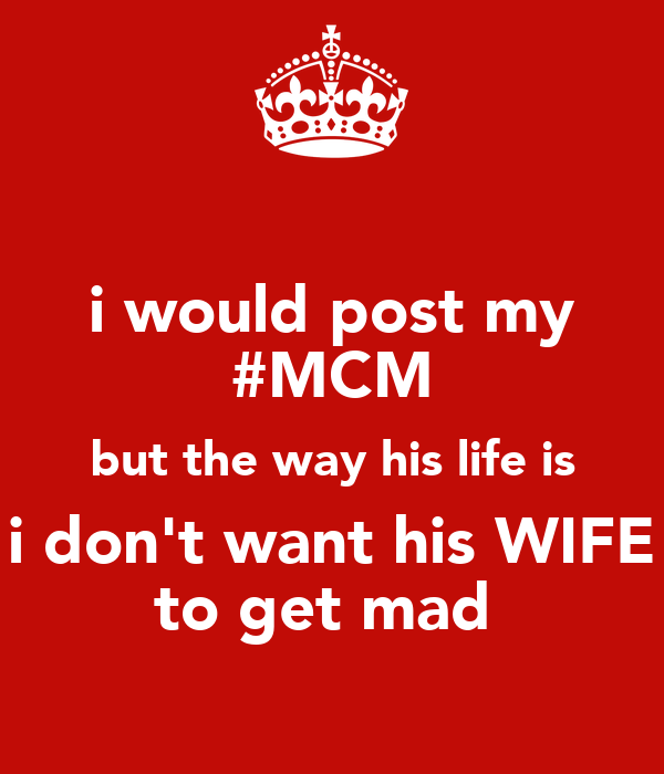 i would post my #MCM but the way his life is i don't want his WIFE to get mad