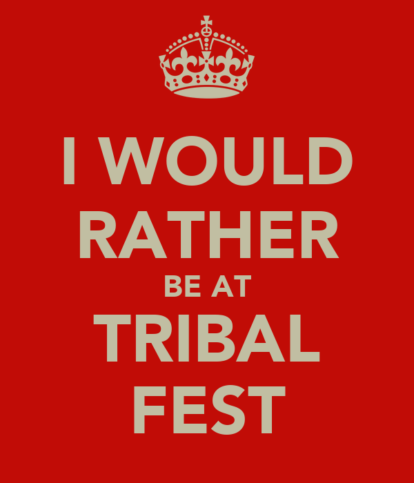 I WOULD RATHER BE AT TRIBAL FEST