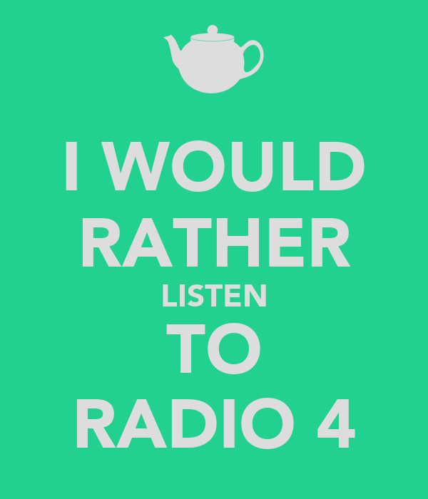 I WOULD RATHER LISTEN TO RADIO 4