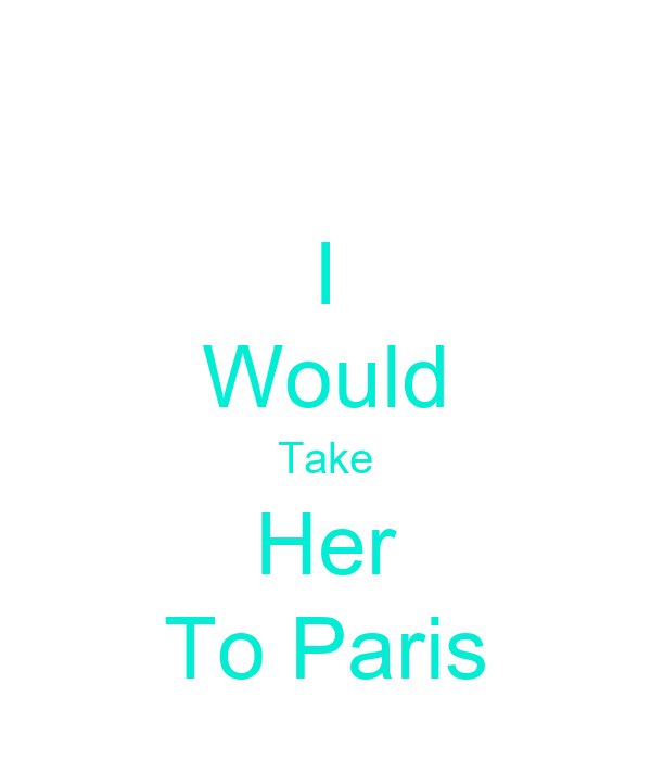 I Would Take Her To Paris