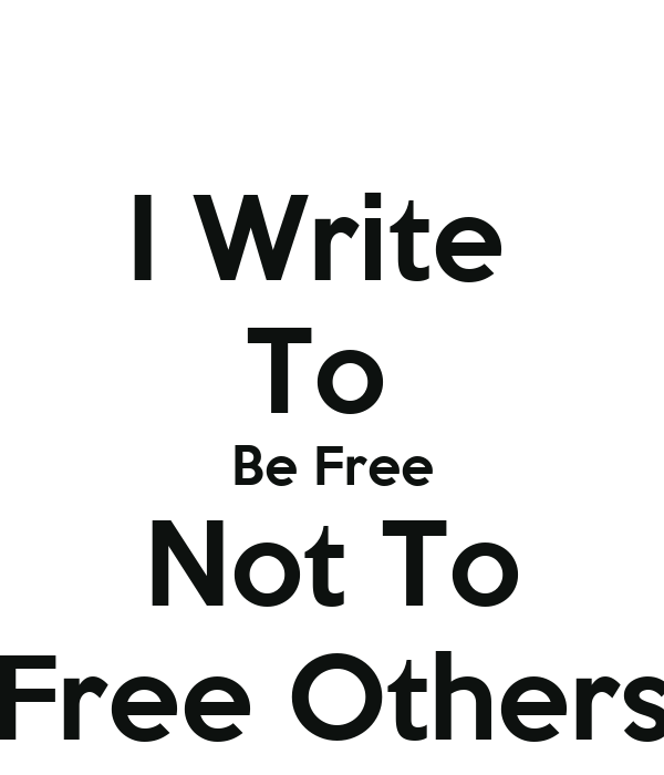 I Write  To  Be Free Not To Free Others
