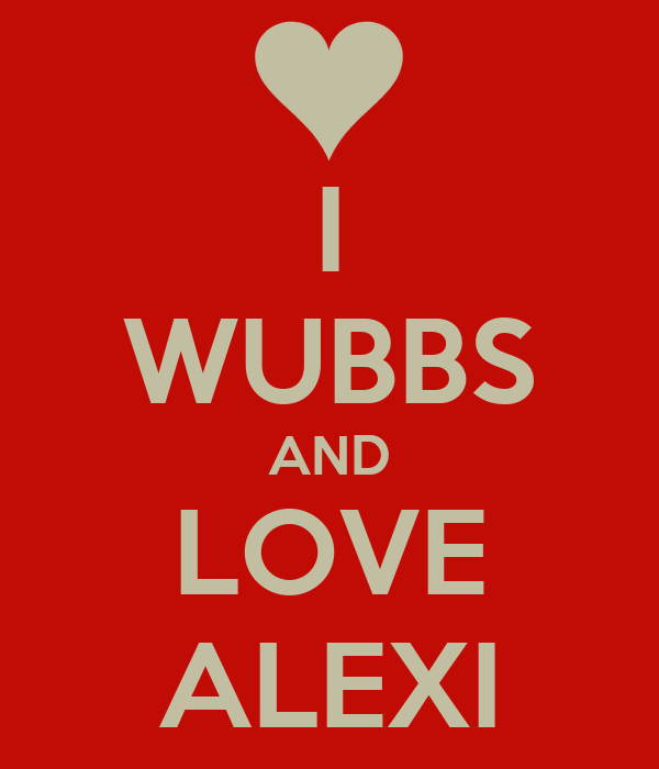 I WUBBS AND LOVE ALEXI