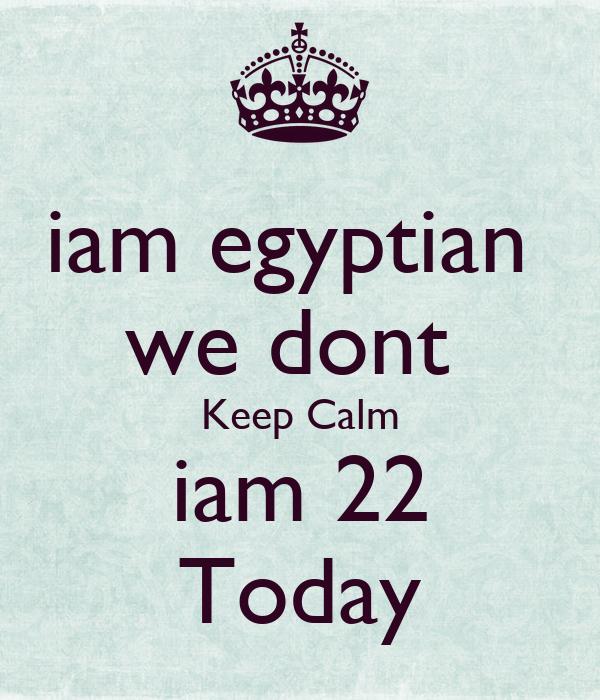 iam egyptian  we dont  Keep Calm iam 22 Today