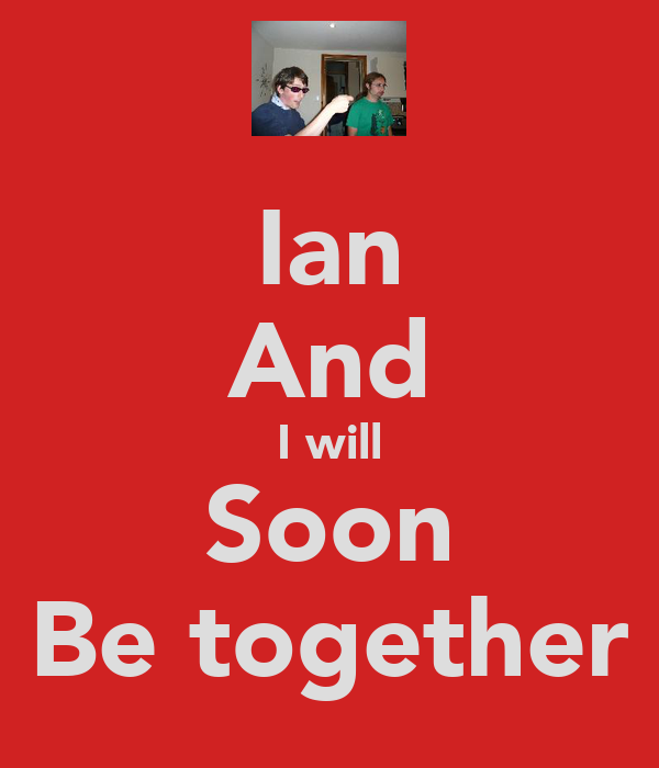 Ian And I will Soon Be together