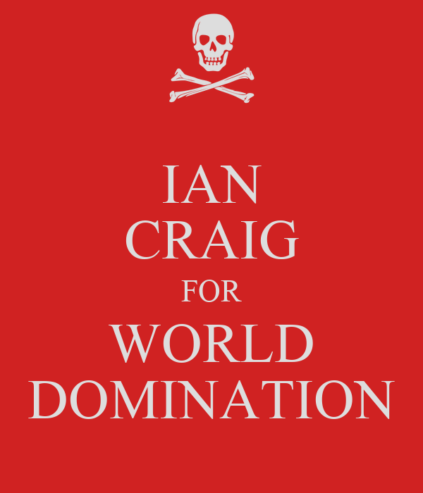 IAN CRAIG FOR WORLD DOMINATION