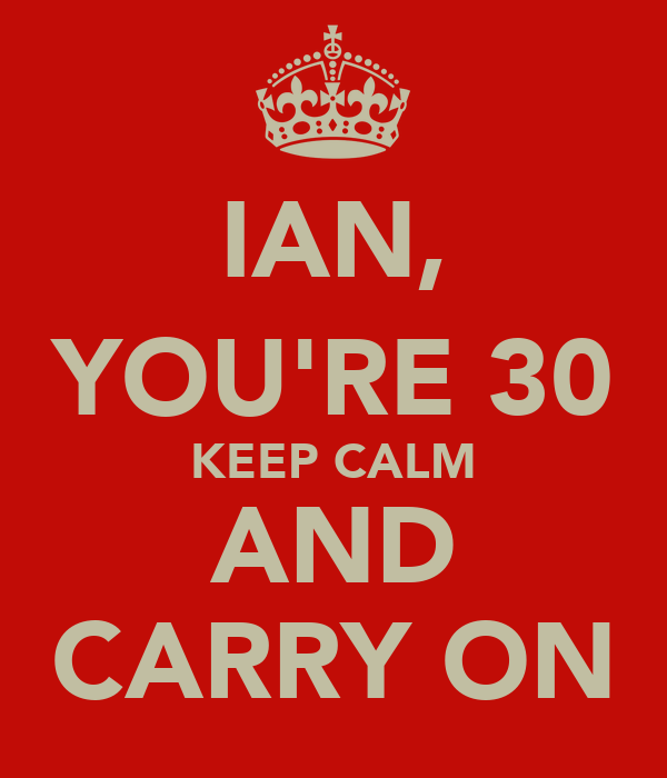 IAN, YOU'RE 30 KEEP CALM AND CARRY ON