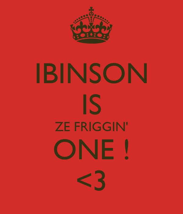 IBINSON IS ZE FRIGGIN' ONE ! <3